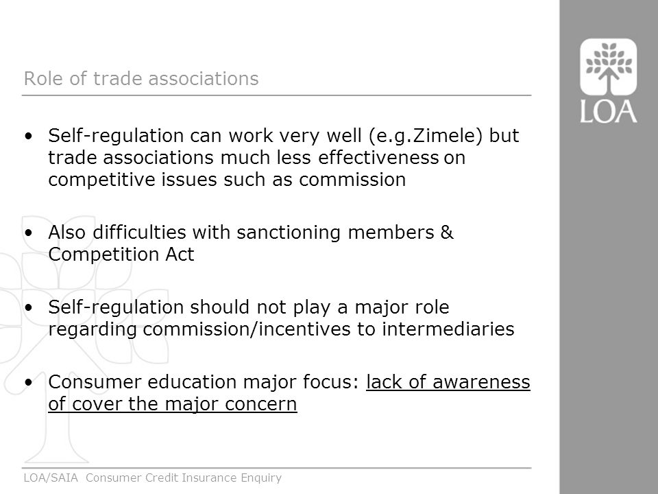 Role of trade associations Self-regulation can work very well (e.g.Zimele) but trade associations much less effectiveness on competitive issues such as commission Also difficulties with sanctioning members & Competition Act Self-regulation should not play a major role regarding commission/incentives to intermediaries Consumer education major focus: lack of awareness of cover the major concern LOA/SAIA Consumer Credit Insurance Enquiry