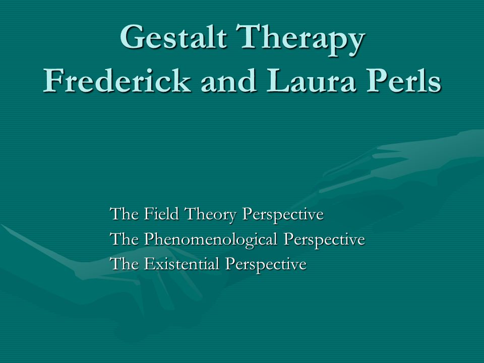 Gestalt Therapy Frederick and Laura Perls The Field Theory Perspective The Phenomenological Perspective The Existential Perspective