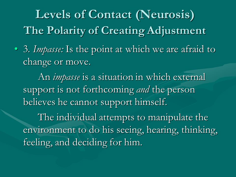 Levels of Contact (Neurosis) The Polarity of Creating Adjustment 3. Impasse: Is the point at which we are afraid to change or move.3. Impasse: Is the
