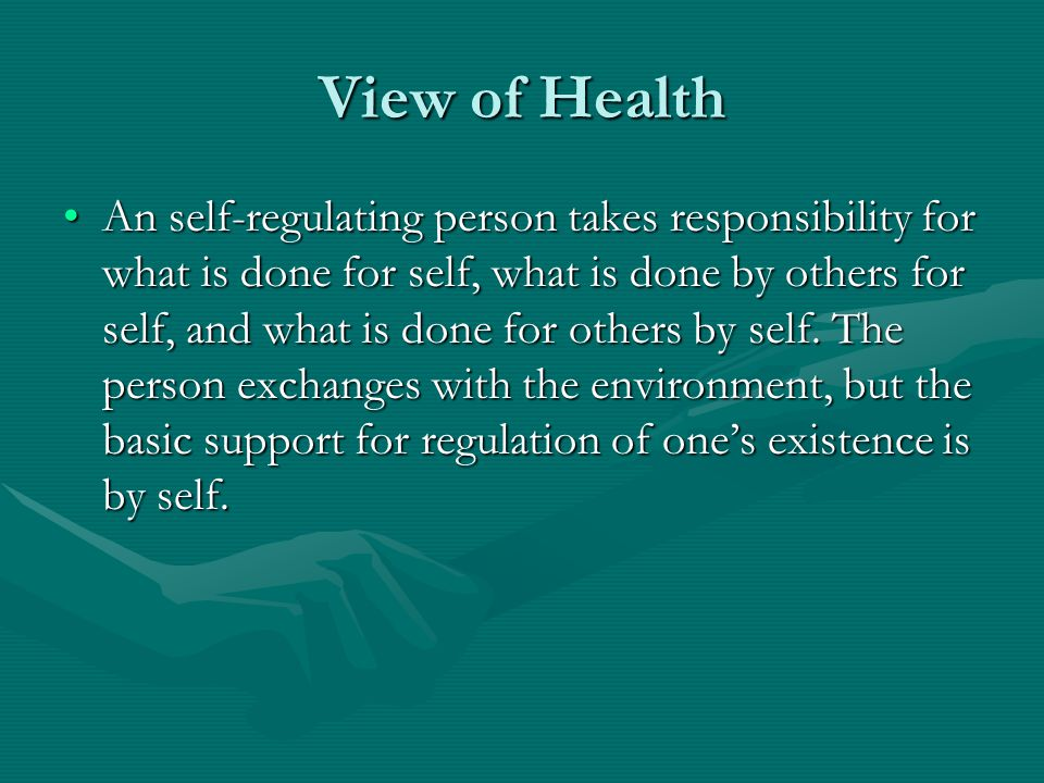 View of Health An self-regulating person takes responsibility for what is done for self, what is done by others for self, and what is done for others by self.