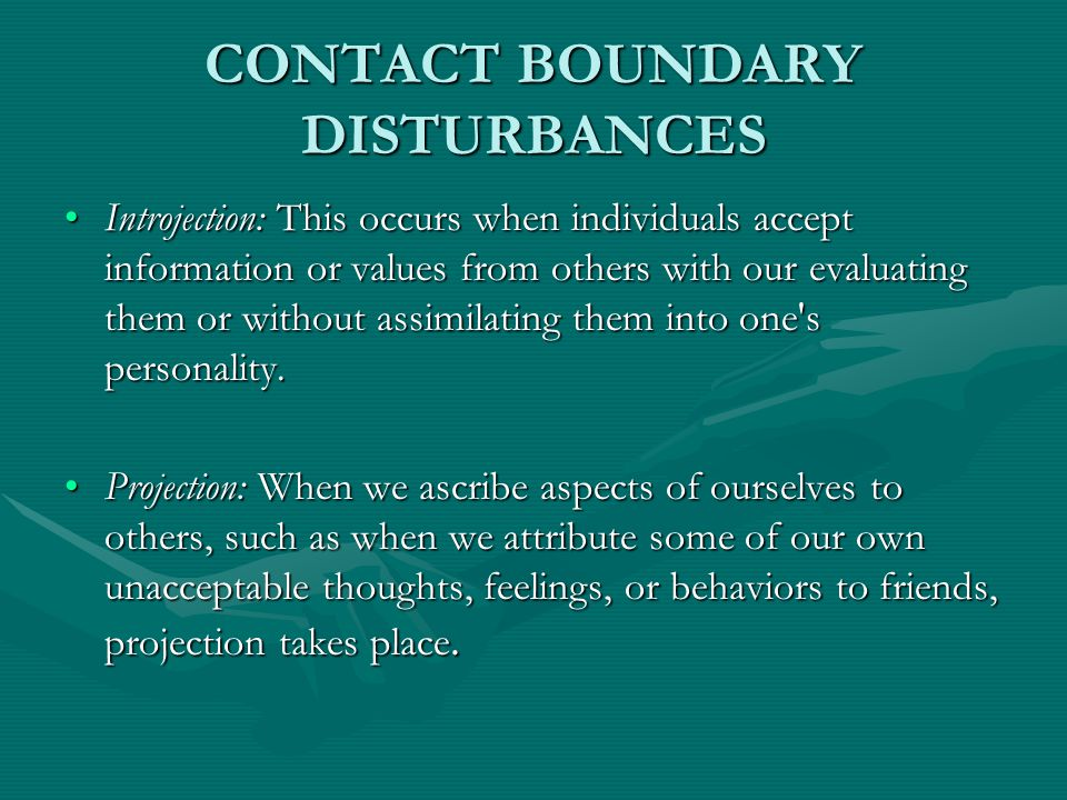 CONTACT BOUNDARY DISTURBANCES Introjection: This occurs when individuals accept information or values from others with our evaluating them or without assimilating them into one s personality.Introjection: This occurs when individuals accept information or values from others with our evaluating them or without assimilating them into one s personality.