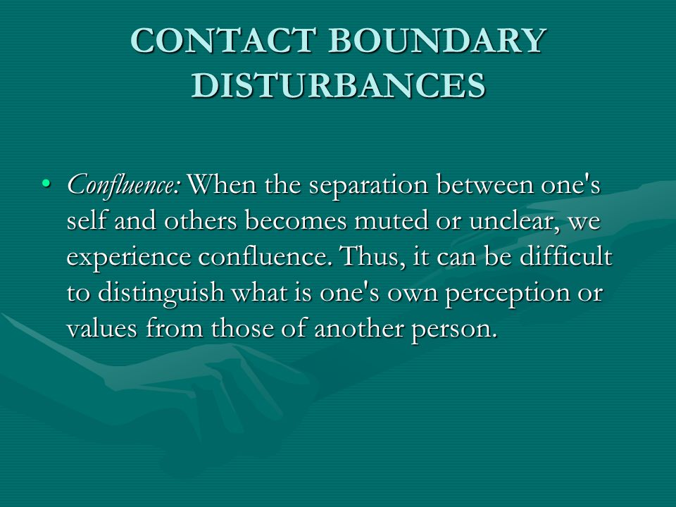 CONTACT BOUNDARY DISTURBANCES Confluence: When the separation between one's self and others becomes muted or unclear, we experience confluence. Thus,