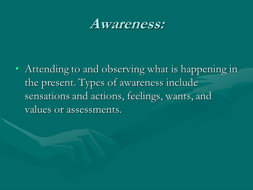 Awareness: Attending to and observing what is happening in the present. Types of awareness include sensations and actions, feelings, wants, and values