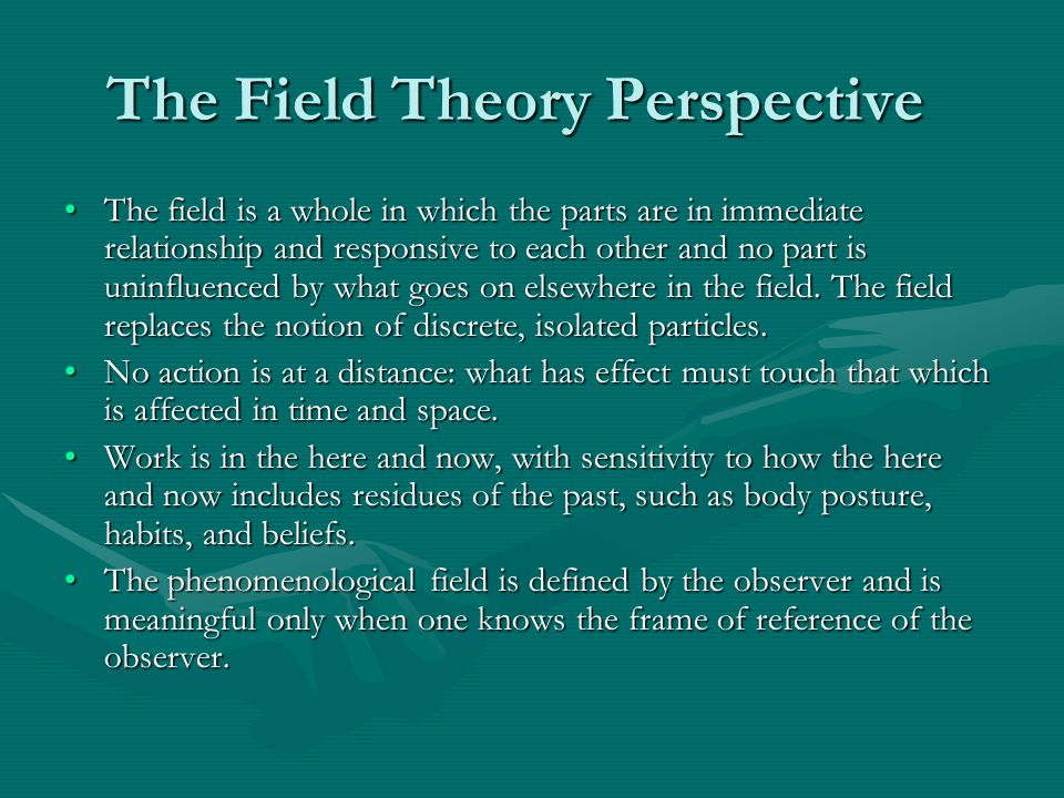 The Field Theory Perspective The field is a whole in which the parts are in immediate relationship and responsive to each other and no part is uninfluenced by what goes on elsewhere in the field.