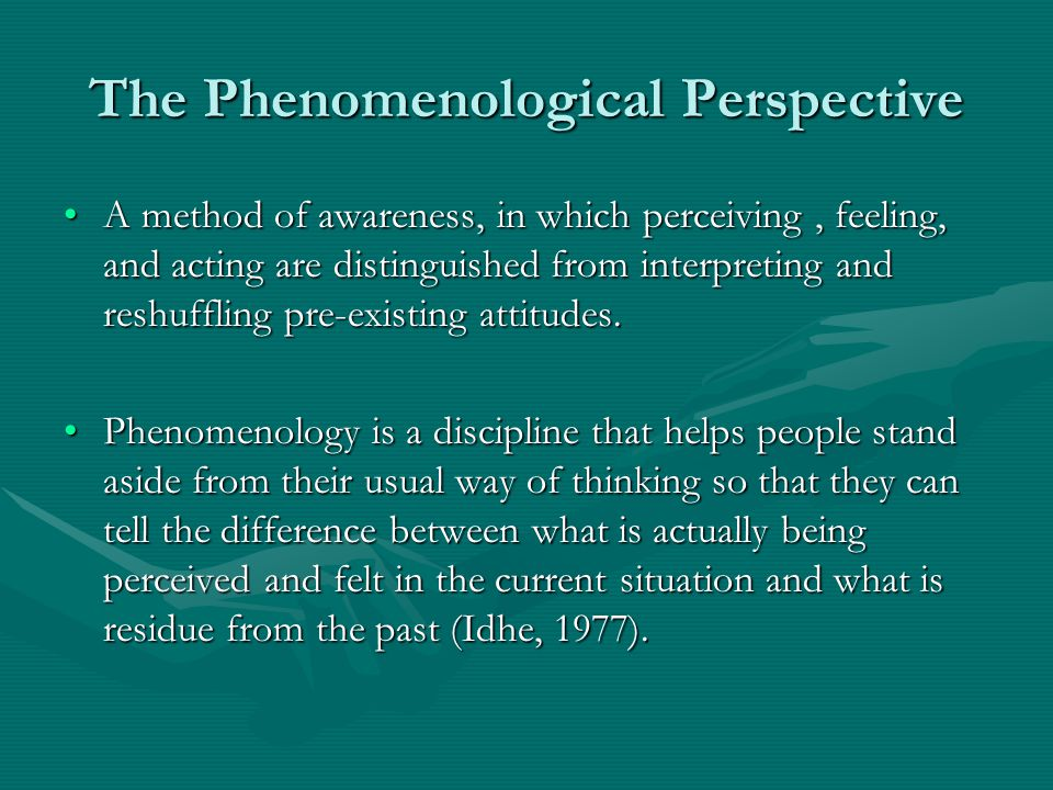 The Phenomenological Perspective A method of awareness, in which perceiving, feeling, and acting are distinguished from interpreting and reshuffling p