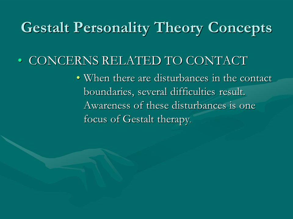 Gestalt Personality Theory Concepts CONCERNS RELATED TO CONTACTCONCERNS RELATED TO CONTACT When there are disturbances in the contact boundaries, seve