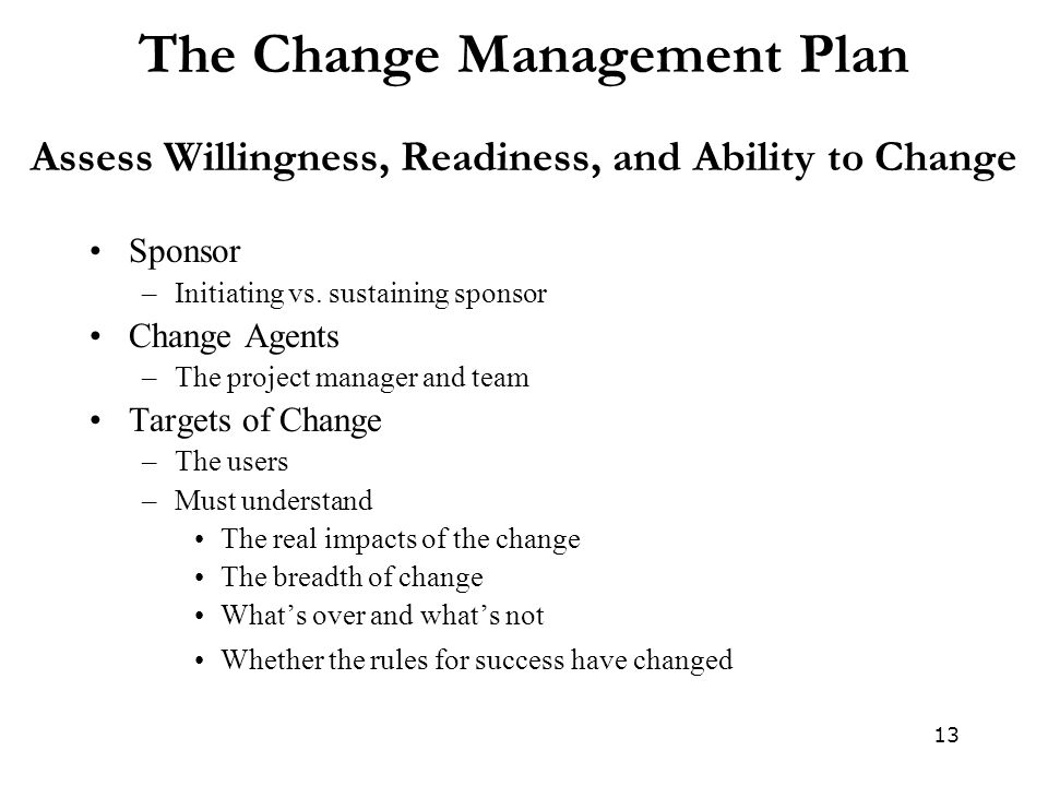 13 The Change Management Plan Assess Willingness, Readiness, and Ability to Change Sponsor –Initiating vs. sustaining sponsor Change Agents –The proje
