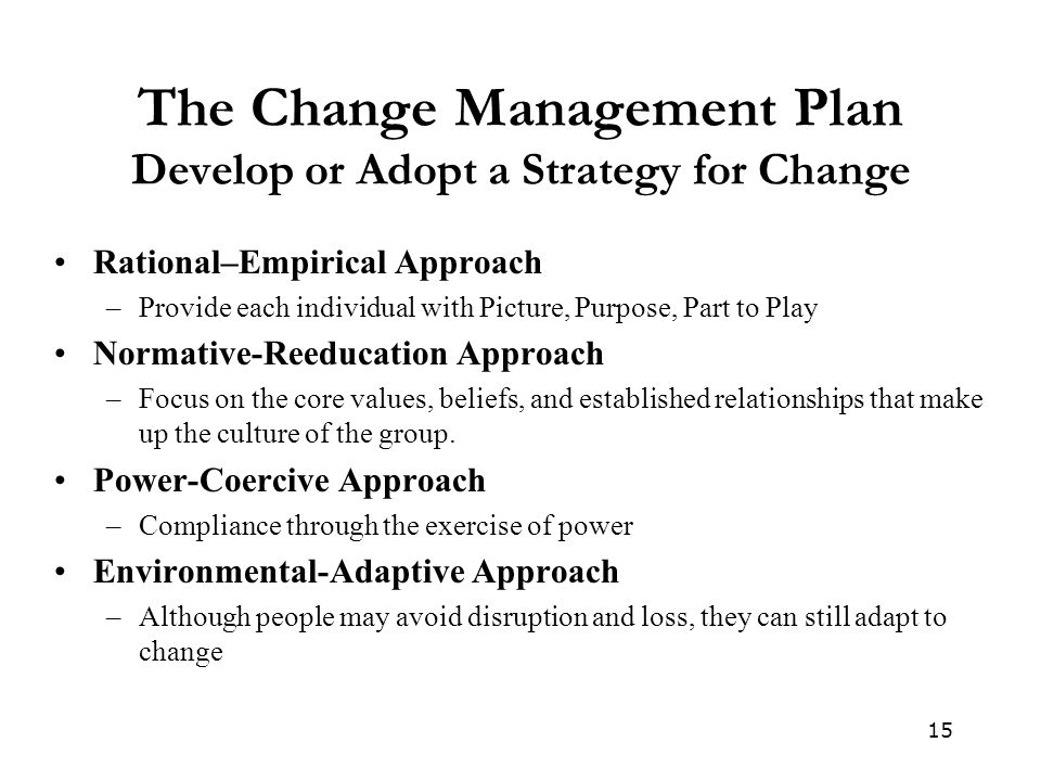 15 The Change Management Plan Develop or Adopt a Strategy for Change Rational–Empirical Approach –Provide each individual with Picture, Purpose, Part to Play Normative-Reeducation Approach –Focus on the core values, beliefs, and established relationships that make up the culture of the group.