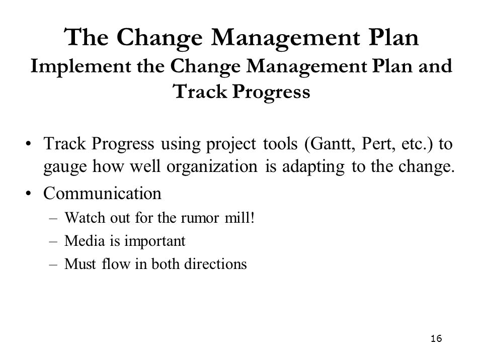 16 The Change Management Plan Implement the Change Management Plan and Track Progress Track Progress using project tools (Gantt, Pert, etc.) to gauge how well organization is adapting to the change.