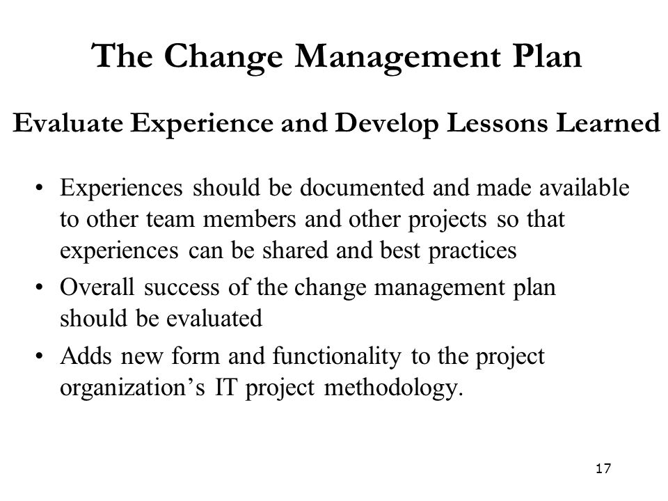 17 The Change Management Plan Evaluate Experience and Develop Lessons Learned Experiences should be documented and made available to other team member