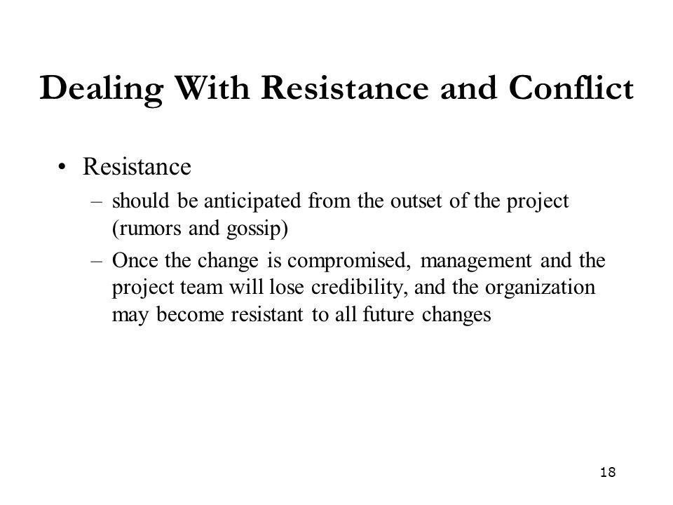 18 Dealing With Resistance and Conflict Resistance –should be anticipated from the outset of the project (rumors and gossip) –Once the change is compromised, management and the project team will lose credibility, and the organization may become resistant to all future changes