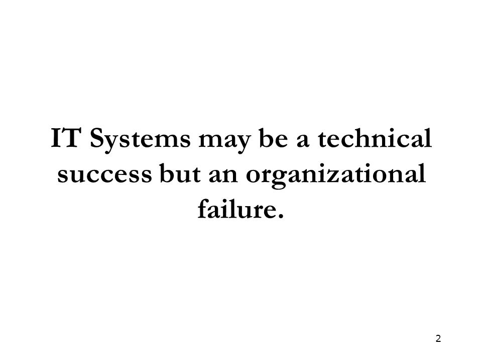 2 IT Systems may be a technical success but an organizational failure.