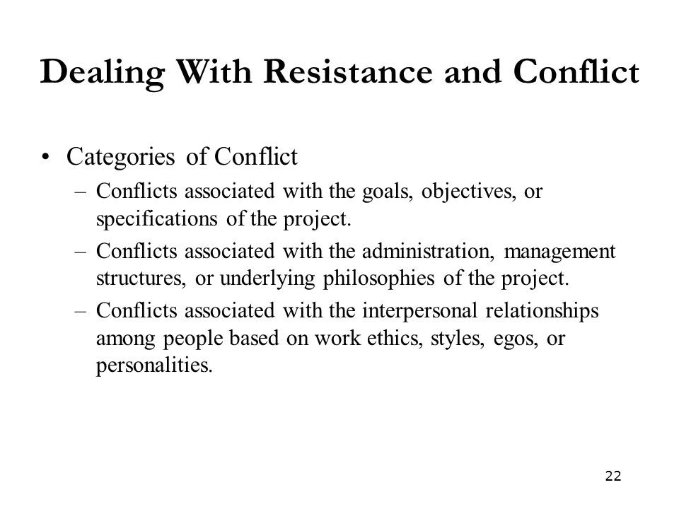 22 Dealing With Resistance and Conflict Categories of Conflict –Conflicts associated with the goals, objectives, or specifications of the project. –Co