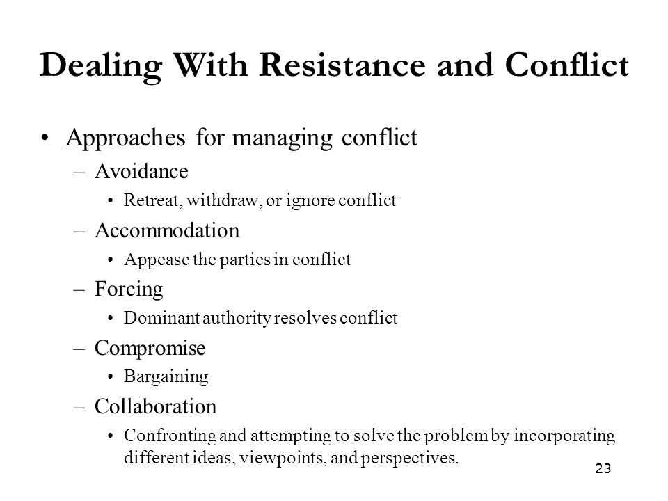 23 Dealing With Resistance and Conflict Approaches for managing conflict –Avoidance Retreat, withdraw, or ignore conflict –Accommodation Appease the parties in conflict –Forcing Dominant authority resolves conflict –Compromise Bargaining –Collaboration Confronting and attempting to solve the problem by incorporating different ideas, viewpoints, and perspectives.