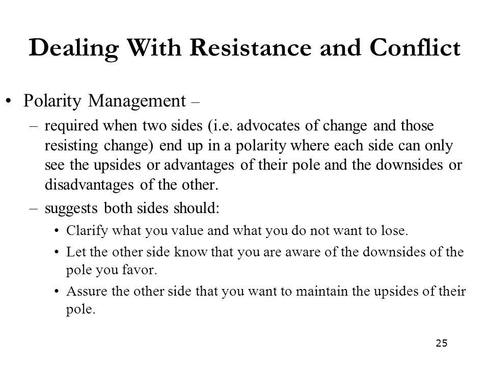 25 Dealing With Resistance and Conflict Polarity Management – –required when two sides (i.e.