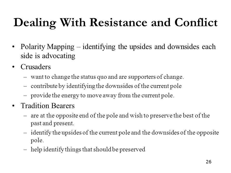 26 Dealing With Resistance and Conflict Polarity Mapping – identifying the upsides and downsides each side is advocating Crusaders –want to change the status quo and are supporters of change.