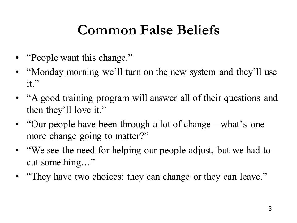 "3 Common False Beliefs ""People want this change."" ""Monday morning we'll turn on the new system and they'll use it."" ""A good training program will answ"