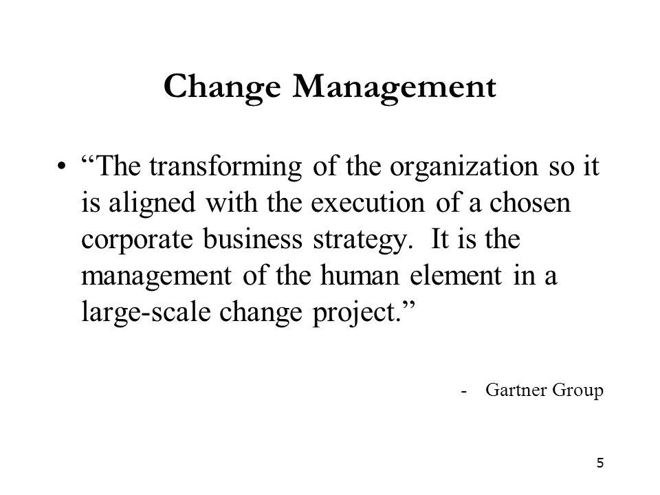 "5 Change Management ""The transforming of the organization so it is aligned with the execution of a chosen corporate business strategy. It is the manag"
