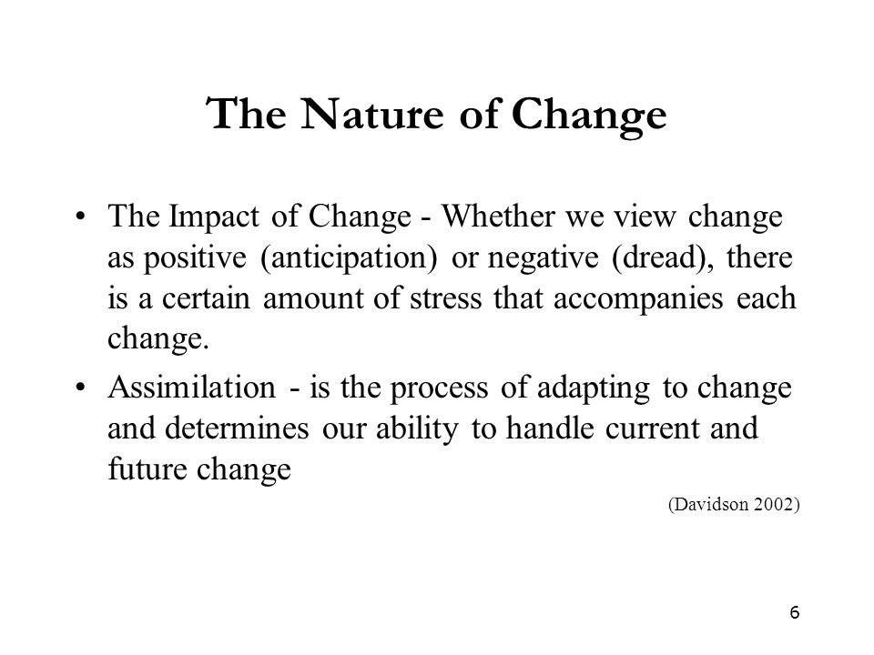 6 The Nature of Change The Impact of Change - Whether we view change as positive (anticipation) or negative (dread), there is a certain amount of stress that accompanies each change.