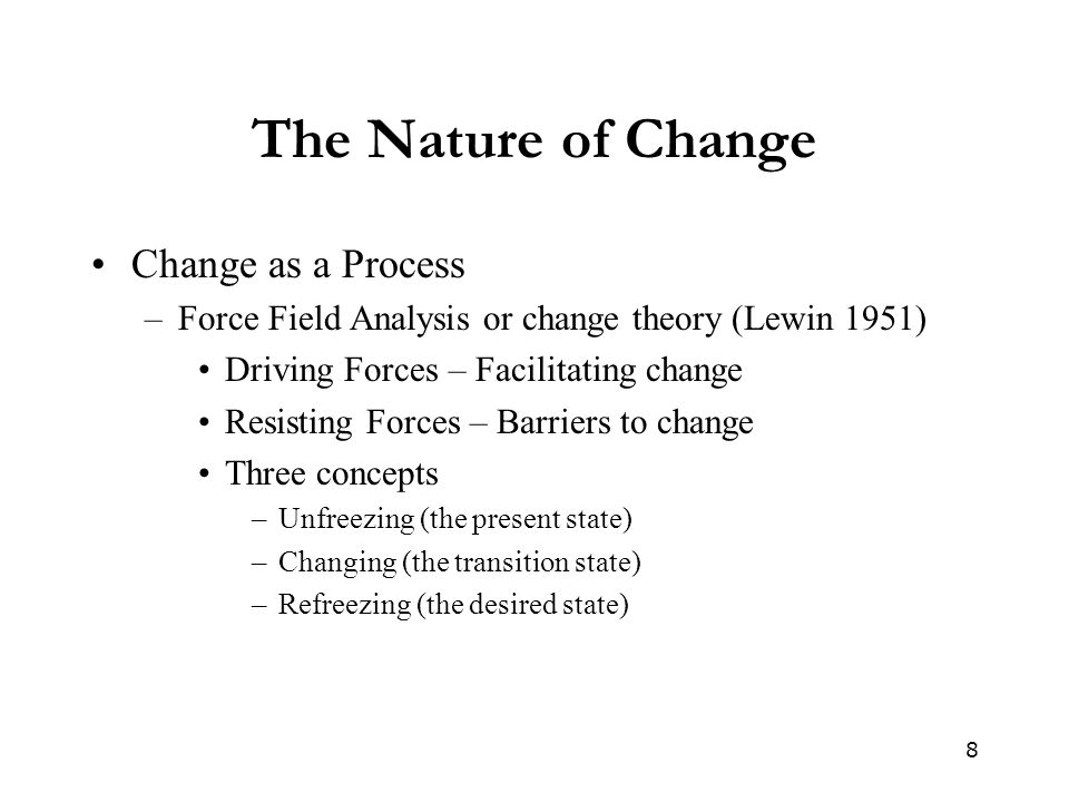 8 The Nature of Change Change as a Process –Force Field Analysis or change theory (Lewin 1951) Driving Forces – Facilitating change Resisting Forces –