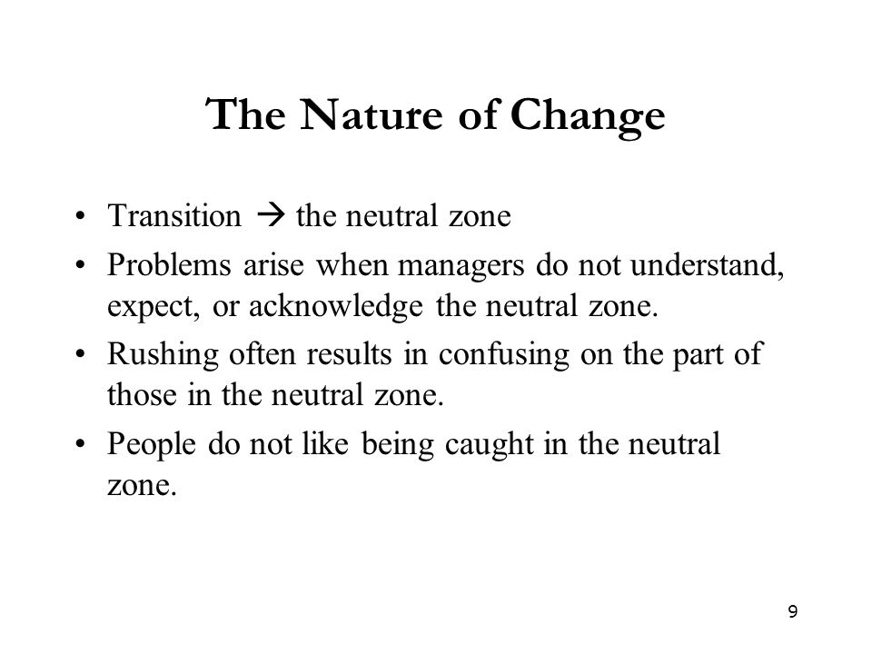9 The Nature of Change Transition  the neutral zone Problems arise when managers do not understand, expect, or acknowledge the neutral zone.