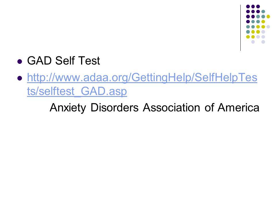 GAD Self Test http://www.adaa.org/GettingHelp/SelfHelpTes ts/selftest_GAD.asp http://www.adaa.org/GettingHelp/SelfHelpTes ts/selftest_GAD.asp Anxiety Disorders Association of America