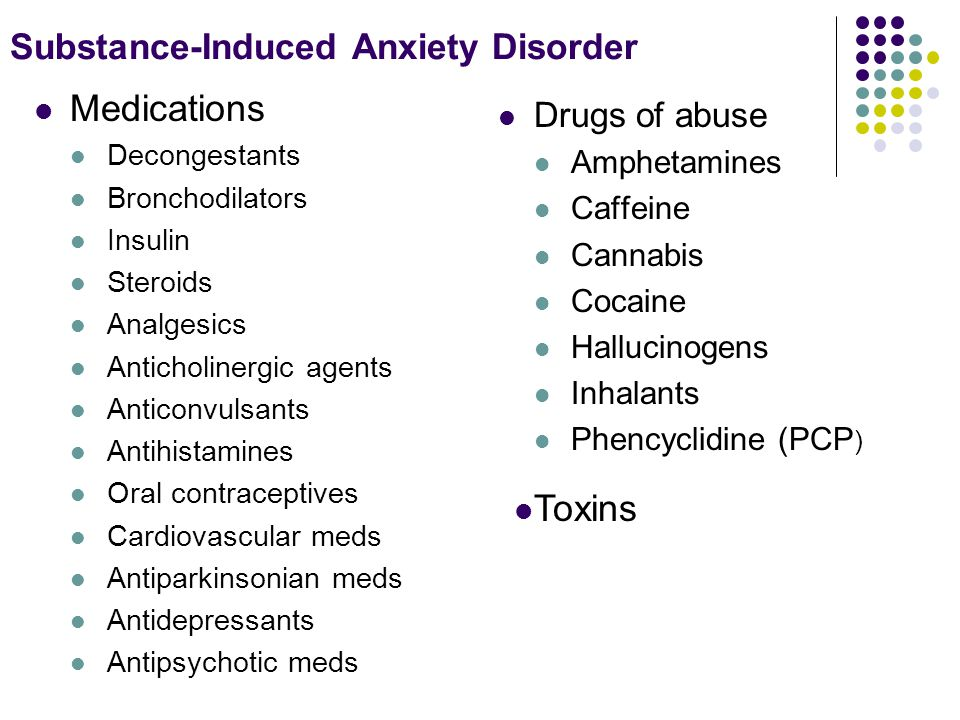 Substance-Induced Anxiety Disorder Medications Decongestants Bronchodilators Insulin Steroids Analgesics Anticholinergic agents Anticonvulsants Antihistamines Oral contraceptives Cardiovascular meds Antiparkinsonian meds Antidepressants Antipsychotic meds Drugs of abuse Amphetamines Caffeine Cannabis Cocaine Hallucinogens Inhalants Phencyclidine (PCP ) Toxins