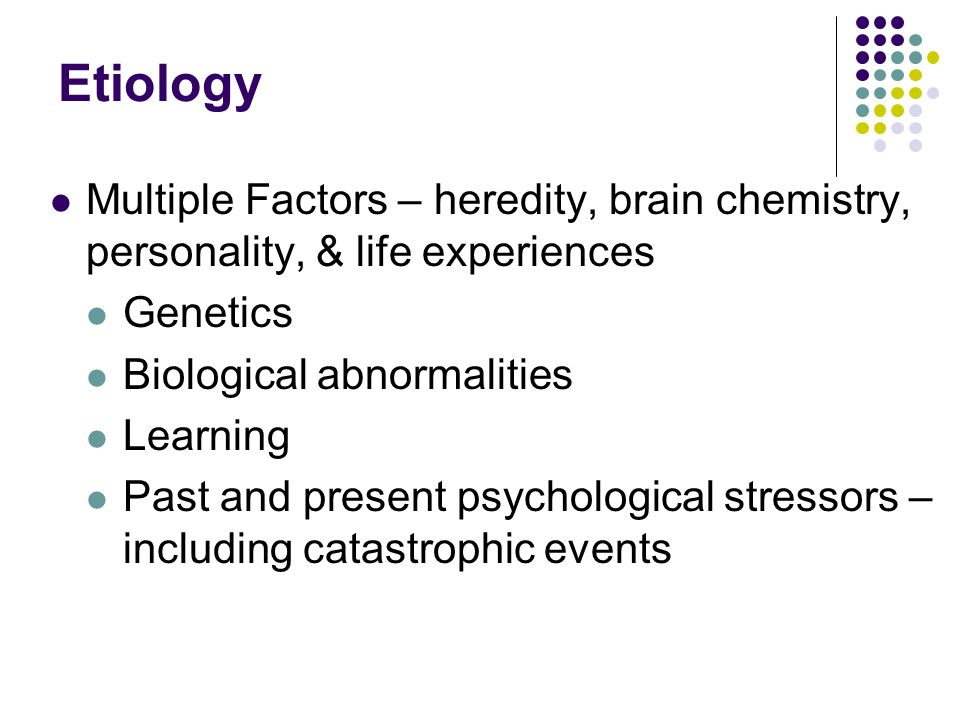 Etiology Multiple Factors – heredity, brain chemistry, personality, & life experiences Genetics Biological abnormalities Learning Past and present psychological stressors – including catastrophic events