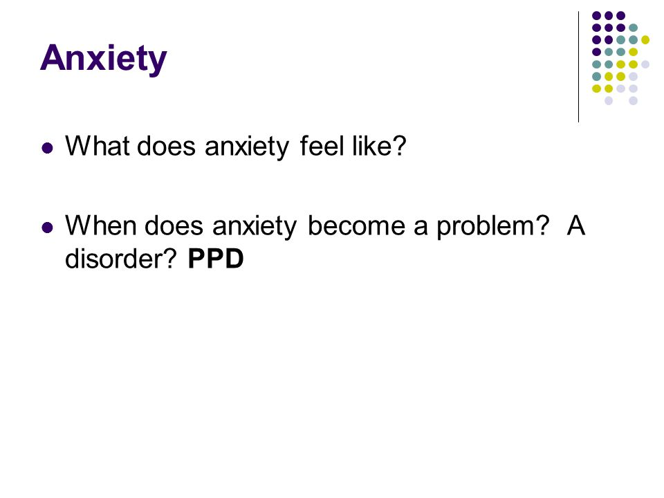 Anxiety What does anxiety feel like? When does anxiety become a problem? A disorder? PPD