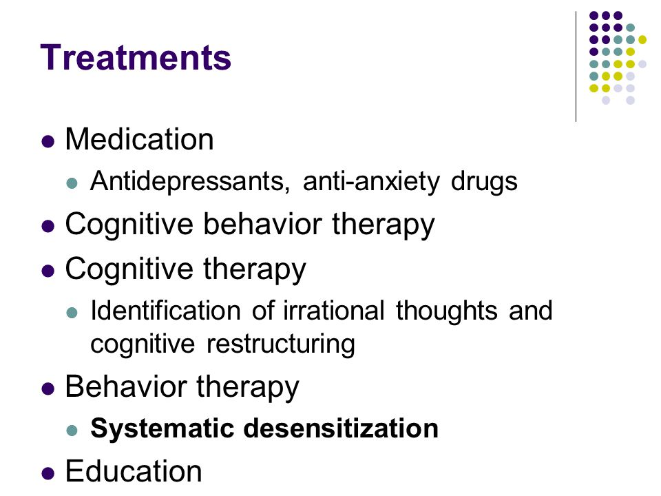 Treatments Medication Antidepressants, anti-anxiety drugs Cognitive behavior therapy Cognitive therapy Identification of irrational thoughts and cognitive restructuring Behavior therapy Systematic desensitization Education