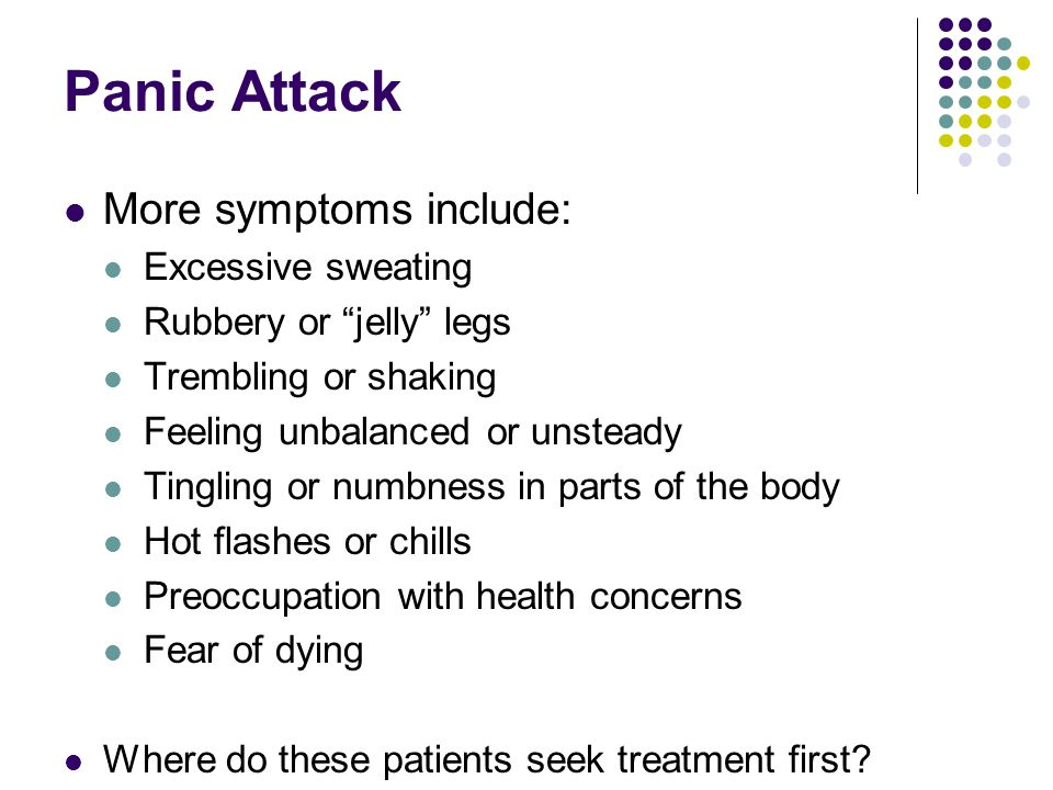 Panic Attack More symptoms include: Excessive sweating Rubbery or jelly legs Trembling or shaking Feeling unbalanced or unsteady Tingling or numbness in parts of the body Hot flashes or chills Preoccupation with health concerns Fear of dying Where do these patients seek treatment first?