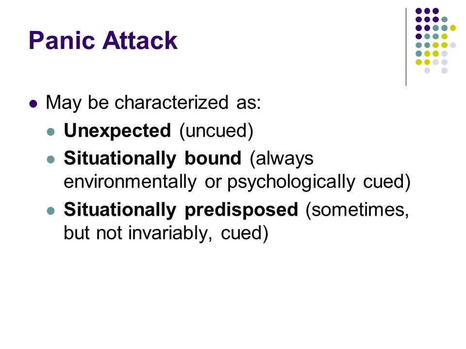 Panic Attack May be characterized as: Unexpected (uncued) Situationally bound (always environmentally or psychologically cued) Situationally predisposed (sometimes, but not invariably, cued)