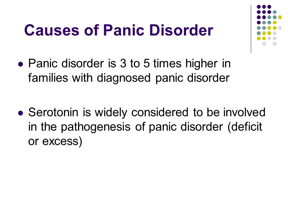 Causes of Panic Disorder Panic disorder is 3 to 5 times higher in families with diagnosed panic disorder Serotonin is widely considered to be involved in the pathogenesis of panic disorder (deficit or excess)