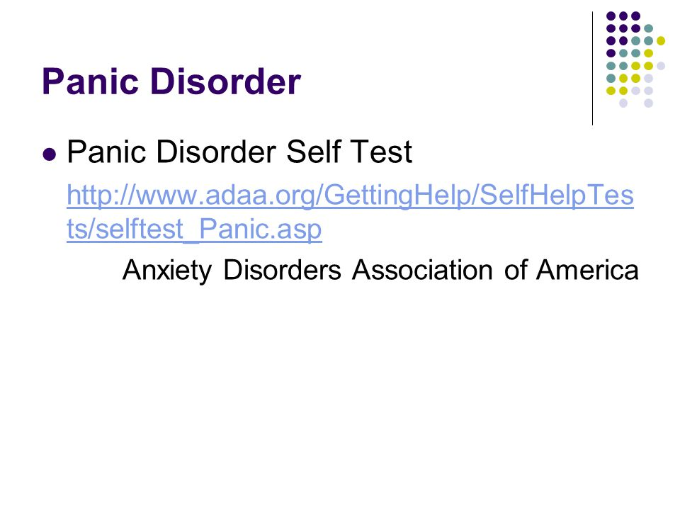 Panic Disorder Panic Disorder Self Test http://www.adaa.org/GettingHelp/SelfHelpTes ts/selftest_Panic.asp Anxiety Disorders Association of America