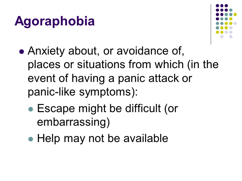 Agoraphobia Anxiety about, or avoidance of, places or situations from which (in the event of having a panic attack or panic-like symptoms): Escape might be difficult (or embarrassing) Help may not be available