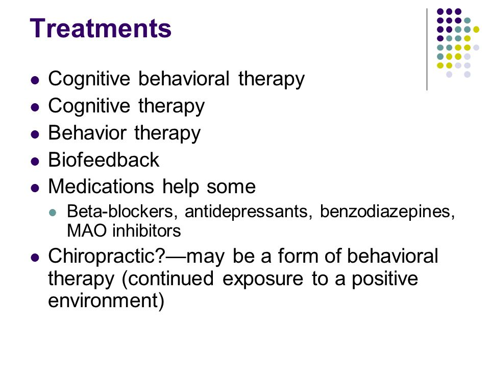 Treatments Cognitive behavioral therapy Cognitive therapy Behavior therapy Biofeedback Medications help some Beta-blockers, antidepressants, benzodiazepines, MAO inhibitors Chiropractic?—may be a form of behavioral therapy (continued exposure to a positive environment)