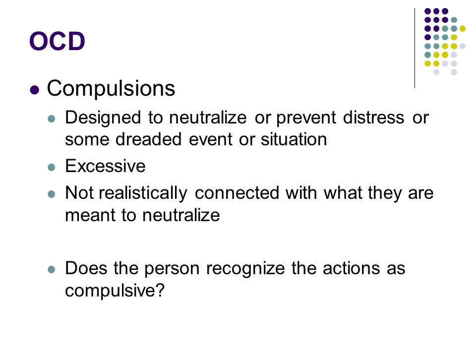 OCD Compulsions Designed to neutralize or prevent distress or some dreaded event or situation Excessive Not realistically connected with what they are meant to neutralize Does the person recognize the actions as compulsive?