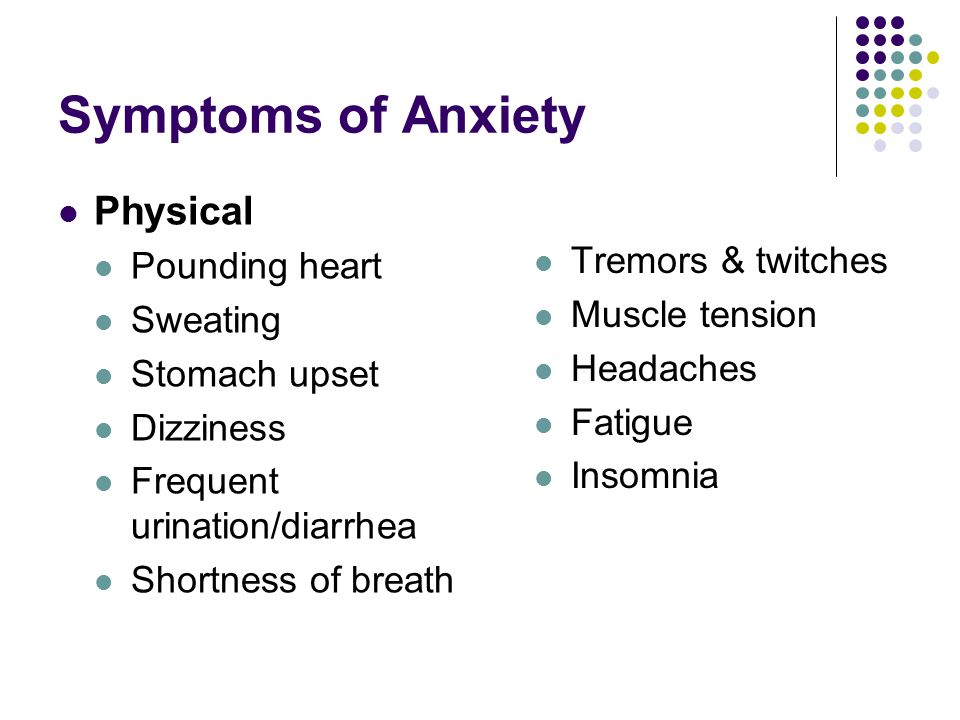Symptoms of Anxiety Physical Pounding heart Sweating Stomach upset Dizziness Frequent urination/diarrhea Shortness of breath Tremors & twitches Muscle tension Headaches Fatigue Insomnia