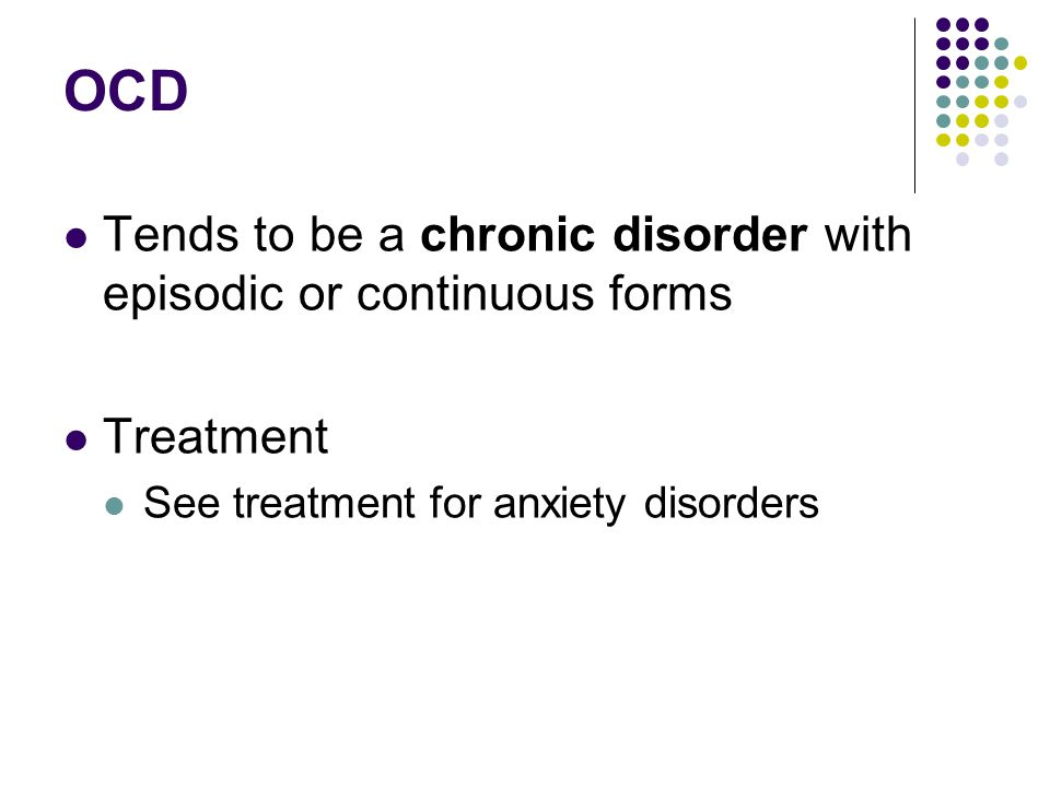 OCD Tends to be a chronic disorder with episodic or continuous forms Treatment See treatment for anxiety disorders