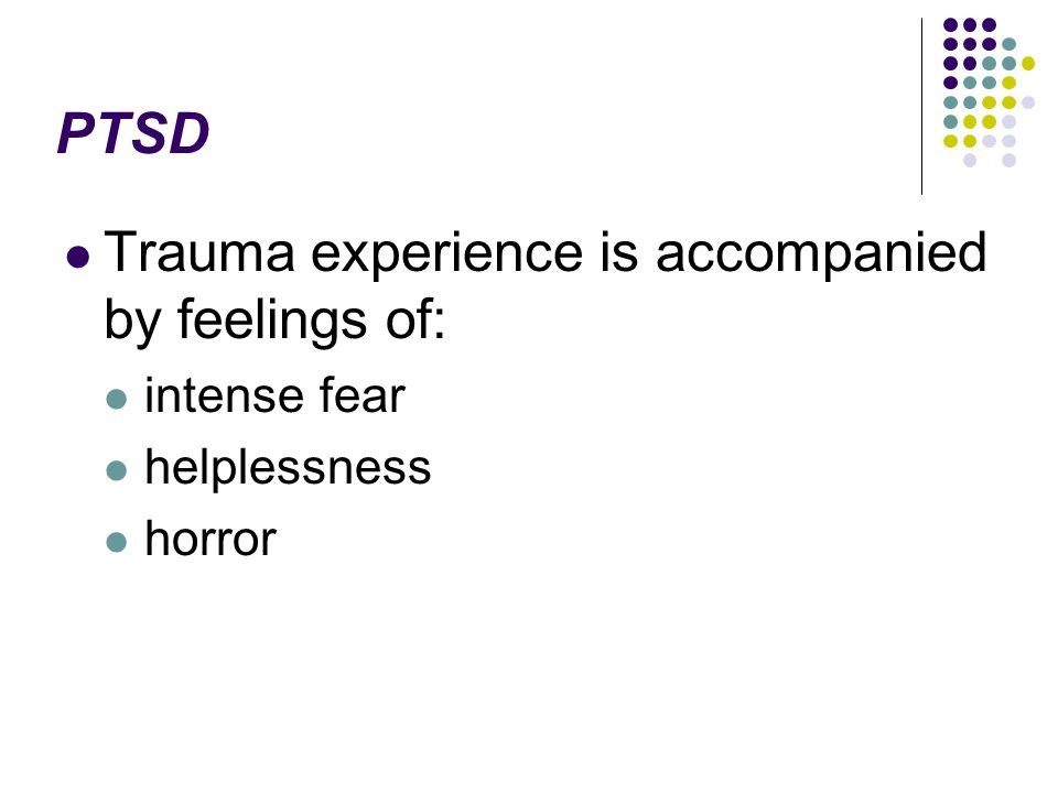 PTSD Trauma experience is accompanied by feelings of: intense fear helplessness horror