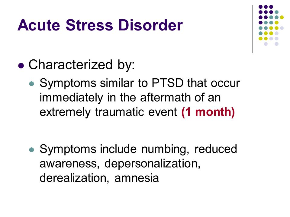 Acute Stress Disorder Characterized by: Symptoms similar to PTSD that occur immediately in the aftermath of an extremely traumatic event (1 month) Symptoms include numbing, reduced awareness, depersonalization, derealization, amnesia