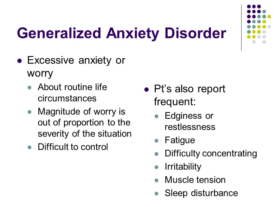 Generalized Anxiety Disorder Excessive anxiety or worry About routine life circumstances Magnitude of worry is out of proportion to the severity of the situation Difficult to control Pt's also report frequent: Edginess or restlessness Fatigue Difficulty concentrating Irritability Muscle tension Sleep disturbance