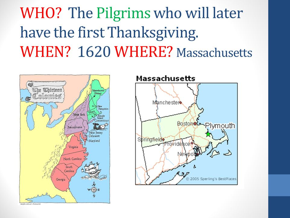 WHO? The Pilgrims who will later have the first Thanksgiving. WHEN? 1620 WHERE? Massachusetts
