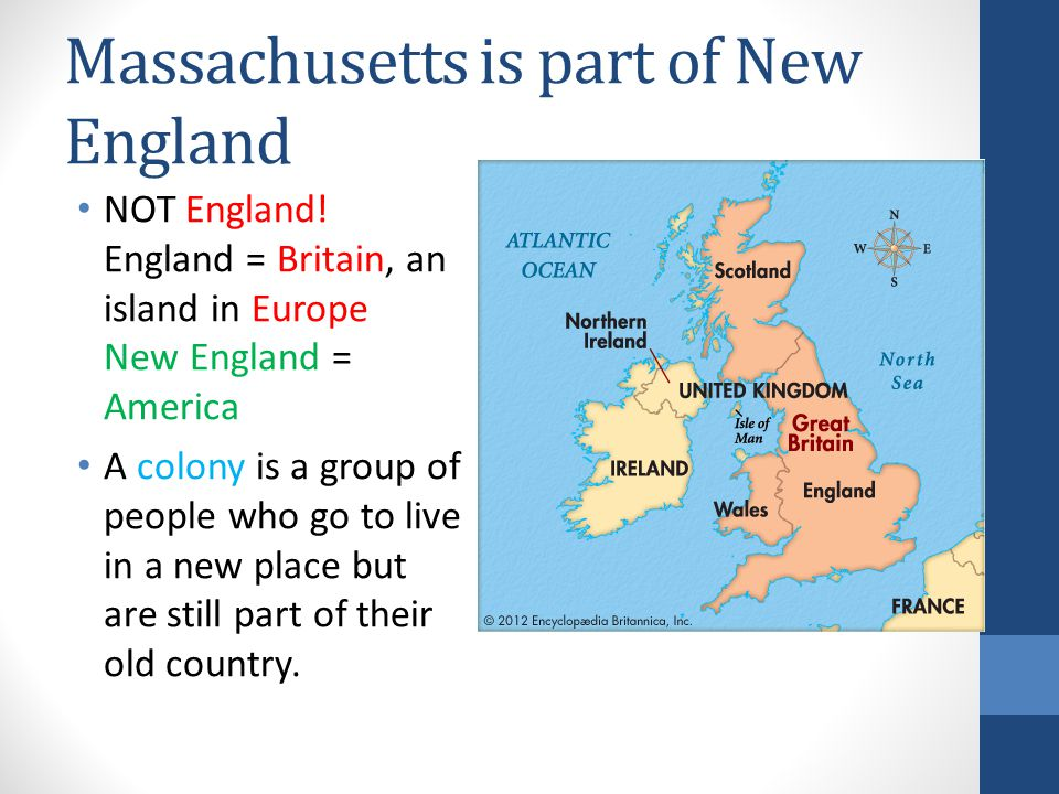 Massachusetts is part of New England NOT England! England = Britain, an island in Europe New England = America A colony is a group of people who go to