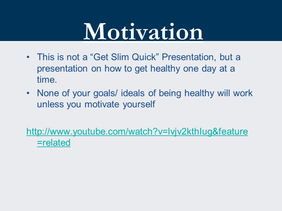 "Motivation This is not a ""Get Slim Quick"" Presentation, but a presentation on how to get healthy one day at a time. None of your goals/ ideals of bein"