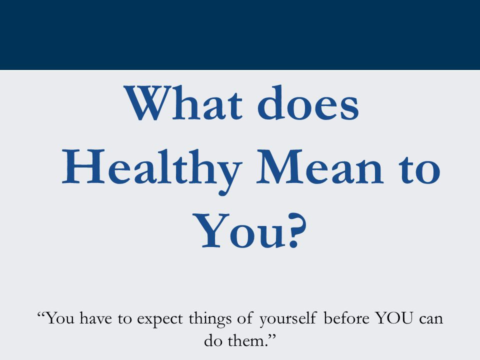 "What does Healthy Mean to You? ""You have to expect things of yourself before YOU can do them."""