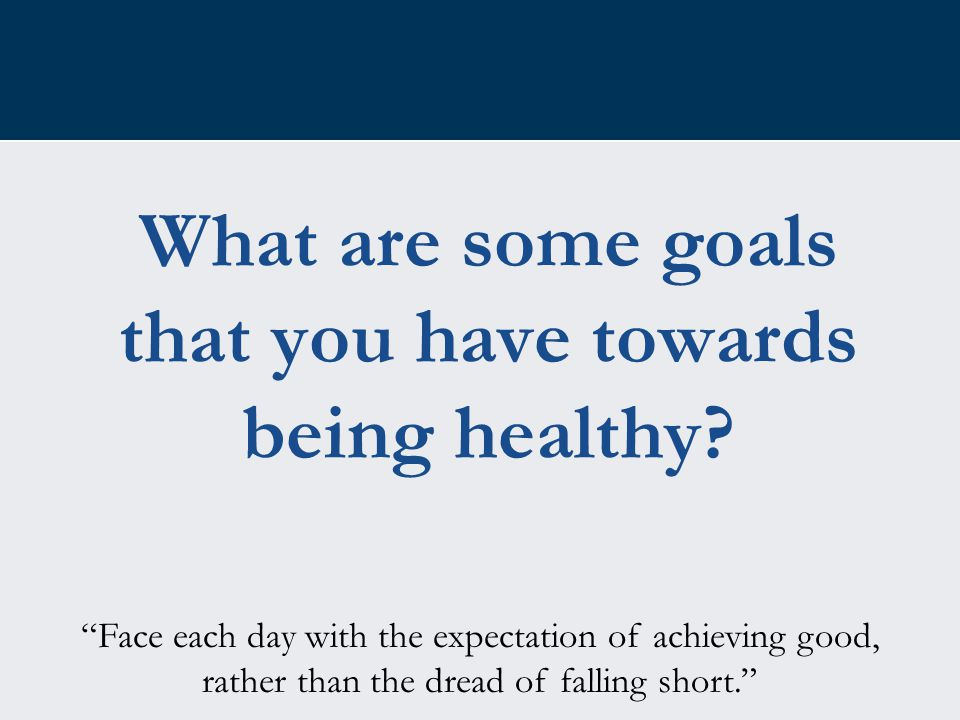 "What are some goals that you have towards being healthy? ""Face each day with the expectation of achieving good, rather than the dread of falling short"