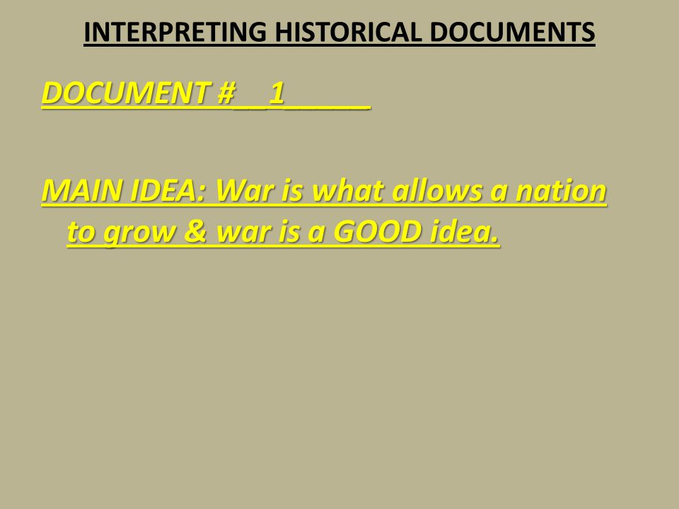 INTERPRETING HISTORICAL DOCUMENTS DOCUMENT #__1_____ MAIN IDEA: War is what allows a nation to grow & war is a GOOD idea.