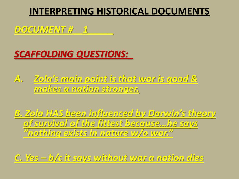 INTERPRETING HISTORICAL DOCUMENTS DOCUMENT #__1_____ SCAFFOLDING QUESTIONS:_ A.Zola's main point is that war is good & makes a nation stronger. B. Zol