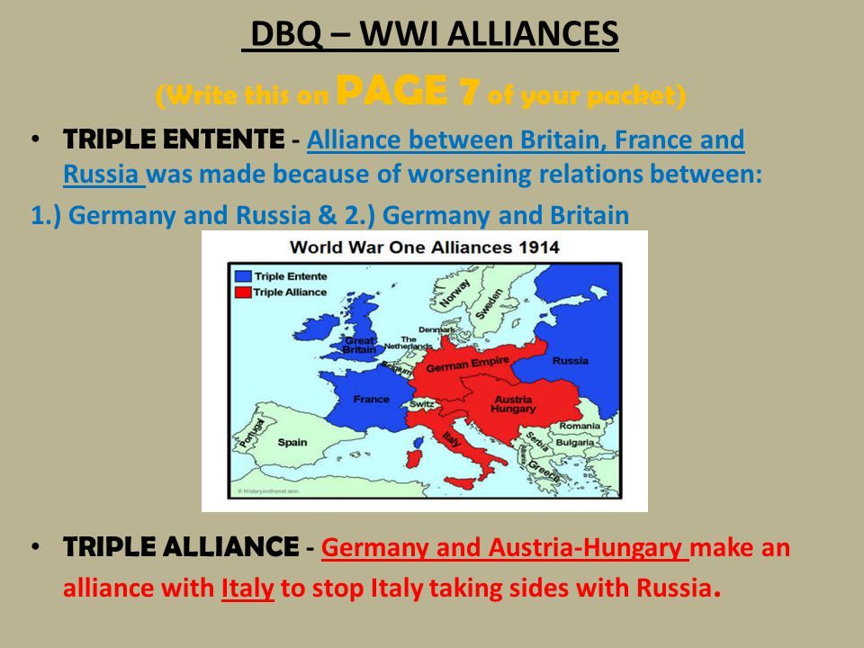 DBQ – WWI ALLIANCES (Write this on PAGE 7 of your packet) TRIPLE ENTENTE - Alliance between Britain, France and Russia was made because of worsening r